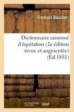 François Baucher - Dictionnaire raisonné d'équitation 2e édition revue et augmentée.