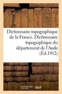 Antoine Sabarthès - Dictionnaire topographique de la France. Dictionnaire topographique du département de l'Aude.