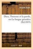 Jacques Azaïs - Dieu, l'homme et la parole, ou La langue primitive.
