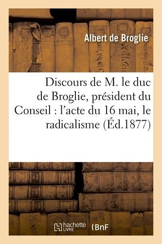 Discours de M. le duc de Broglie, président du Conseil : l'acte du 16 mai, le radicalisme