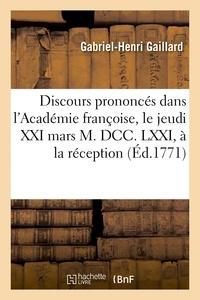 Gabriel-Henri Gaillard - Discours prononcés dans l'Académie françoise, le jeudi XXI mars M. DCC. LXXI, à la réception.