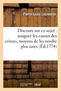 Pierre-Louis Lacretelle - Discours sur ce sujet : assigner les causes des crimes et donner les moyens de les rendre plus.
