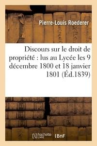 Pierre-Louis Roederer - Discours sur le droit de propriété : lus au Lycée les 9 décembre 1800 et 18 janvier 1801.