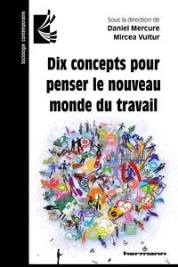 Daniel Mercure et Mircea Vultur - Dix concepts pour penser le nouveau monde du travail.