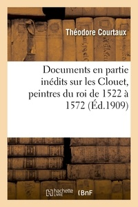 Théodore Courtaux - Documents en partie inédits sur les Clouet, peintres du roi de 1522 à 1572.