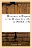 Philippe Tamizey de Larroque - Documents inédits pour servir à l'histoire de la ville de Dax.