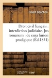 Bouchon - Droit civil français : interdiction judiciaire . Jusromanum : de cura furiosi prodigique ..