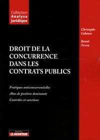 Christophe Cabanes et Benoît Neveu - Droit de la concurrence dans les contrats publics - Pratiques anticoncurrentielles, abus de position dominante, contrôles et sanctions.
