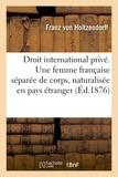 Holtzendorff franz Von - Droit international privé. Une femme française séparée de corps peut se faire naturaliser.