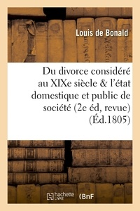 Louis de Bonald - Du divorce considéré au XIXe siècle relativement à l'état domestique et à l'état public de société,.