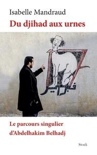 Isabelle Mandraud - Du djihad aux urnes - Le parcours singulier d'Abdelhakim Belhadj.