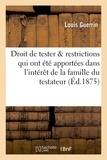 Guerrin - Du droit de tester & restrictions qui y ont été apportées dans l'intérêt de la famille du testateur.