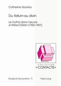 Catherine Gouriou - Du fatum au divin - Le mythe dans l'oeuvre d'Alfred Döblin (1935-1957).