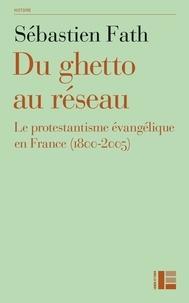 Sébastien Fath - Du ghetto au réseau - Le protestantisme évangélique en France (1800-2005).