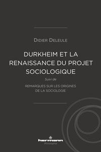 Didier Deleule - Durkheim et la (re)naissance du projet sociologique - Suivi de Remarques sur les origines de la sociologie.