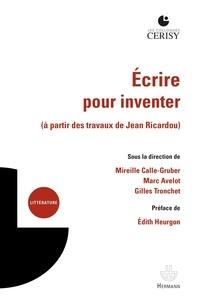 Mireille Calle-Gruber et Gilles Tronchet - Ecrire pour inventer - A partir des travaux de Jean Ricardou.