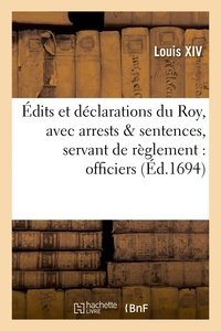 Louis XIV - Édits et déclarations du Roy, avec plusieurs arrests & sentences, servant de règlement : officiers.
