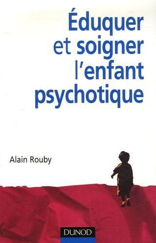 Alain Rouby - Eduquer et soigner l'enfant psychotique.