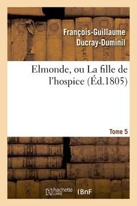 François-Guillaume Ducray-Duminil - Elmonde, ou La fille de l'hospice. T. 5.