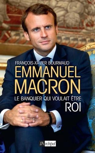 François-Xavier Bourmaud - Emmanuel Macron - Le banquier qui voulait être roi.