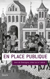 Nicolas Offenstadt - En place publique - Jean de Gascogne, crieur au XVe siècle.