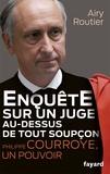 Airy Routier - Enquête sur un juge au-dessus de tout soupçon - Philippe Courroye, un pouvoir.