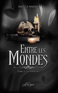 Maëlle Andals - Entre les mondes - Tome 3, Les possédés.