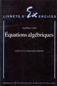 Jean-Pierre Lafon - Équations algébriques - Exercices et problèmes corrigés.