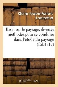 Charles-Jacques-François Lecarpentier - Essai sur le paysage, dans lequel on traite des diverses méthodes pour se conduire dans.