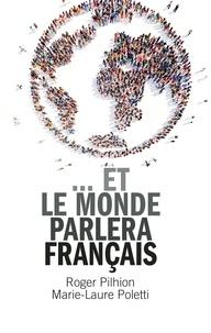 Roger Pilhion et Marie-Laure Poletti - …Et le monde parlera français.