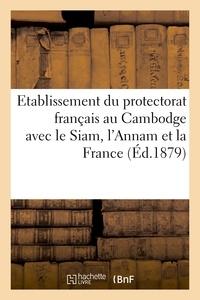 Charles Lemire - Etablissement du protectorat français au Cambodge avec de Siam, L'Annam et la France.