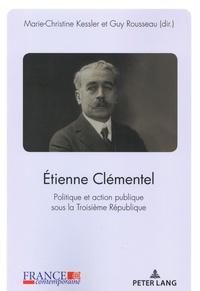 Marie-Christine Kessler et Guy Rousseau - Etienne Clémentel - Politique et action publique sous la Troisième République.