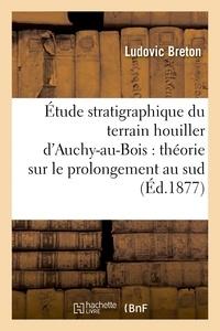 Breton - Étude stratigraphique du terrain houiller d'Auchy-au-Bois : théorie sur le prolongement.