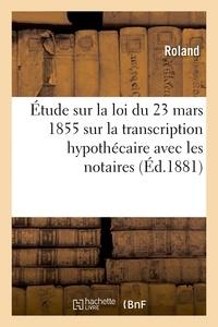 Roland - Étude sur la loi du 23 mars 1855 sur la transcription hypothécaire, principalement avec les notaires.