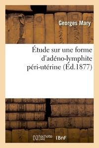 Georges Mary - Étude sur une forme d'adéno-lymphite péri-utérine.