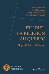David Koussens et Jean-François Laniel - Etudier la religion au Québec - Regards d'ici et d'ailleurs.