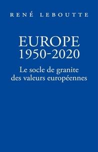 René Leboutte - Europe 1950-2020 - Le socle de granite des valeurs européennes.