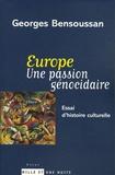 Georges Bensoussan - Europe. Une passion génocidaire - Essai d'histoire culturelle.