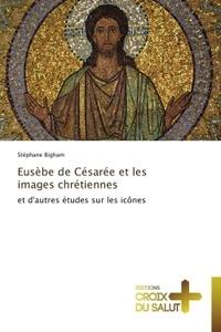 Stéphane Bigham - Eusèbe de Césarée et les images chrétiennes - Et autres études sur les icônes.