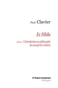 Paul Clavier - Ex Nihilo - Volume 1, L'introduction en philosophie du concept de création.