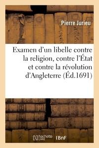 Pierre Jurieu - Examen d'un libelle contre la religion, contre l'État et contre la révolution d'Angleterre.