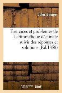 Jules George - Exercices et problèmes de l'arithmétique décimale, suivis des réponses et solutions raisonnées.