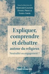 Bernard Gagnon et Daniel Proulx - Expliquer, comprendre et débattre autour du religieux - Neutralité ou engagement ?.