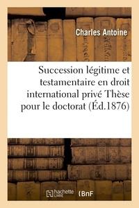 Charles Antoine - Faculté de droit de Nancy. De la Succession légitime et testamentaire en droit international privé.