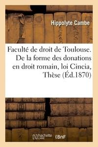 Cambe - Faculté de droit de Toulouse. De la forme des donations en droit romain et de la loi Cincia, Thèse.
