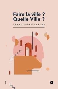 Jean-Yves Chapuis - Faire la ville? Quelle Ville?.