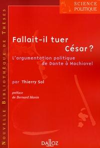Thierry Sol - Fallait-il tuer César ? - L'argumentation politique de Dante à Machiavel.