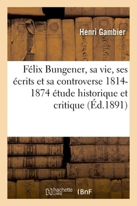 Gambier - Félix Bungener, sa vie, ses écrits et sa controverse 1814-1874 : étude historique et critique.