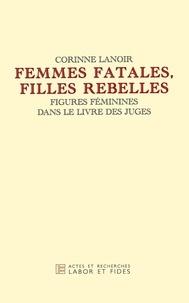 Corinne Lanoir - Femmes fatales, filles rebelles - Figures féminines dans le livre des Juges.