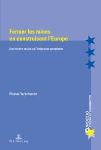 Nicolas Verschueren - Fermer les mines en construisant l'Europe - Une histoire sociale de l'intégration européenne.